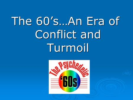 The 60's…An Era of Conflict and Turmoil.  The 60's was an era of change!
