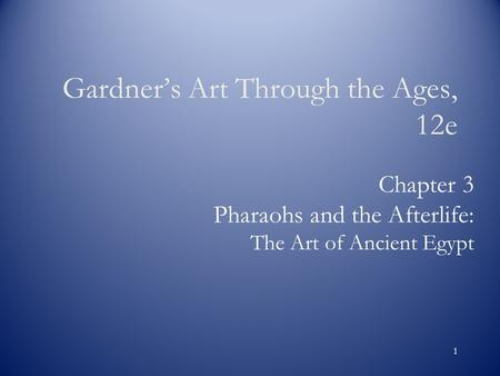 1 Chapter 3 Pharaohs and the Afterlife: The Art of Ancient Egypt Gardner's Art Through the Ages, 12e.