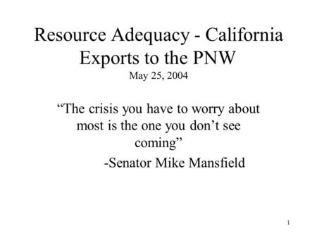 "1 Resource Adequacy - California Exports to the PNW May 25, 2004 ""The crisis you have to worry about most is the one you don't see coming"" -Senator Mike."