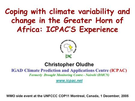 Coping with climate variability and change in the Greater Horn of Africa: ICPAC'S Experience Christopher Oludhe IGAD Climate Prediction and Applications.