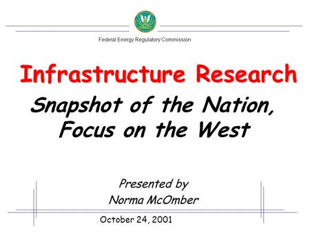 Infrastructure Research Snapshot of the Nation, Focus on the West Presented by Norma McOmber October 24, 2001 Federal Energy Regulatory Commission.