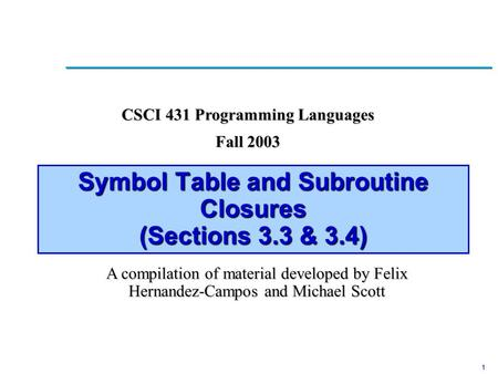 1 Symbol Table and Subroutine Closures (Sections 3.3 & 3.4) CSCI 431 Programming Languages Fall 2003 A compilation of material developed by Felix Hernandez-Campos.