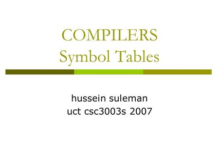 COMPILERS Symbol Tables hussein suleman uct csc3003s 2007.