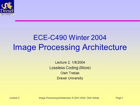 Image Processing Architecture, © 2001-2004 Oleh TretiakPage 1Lecture 2 ECE-C490 Winter 2004 Image Processing Architecture Lecture 2, 1/8/2004 Lossless.