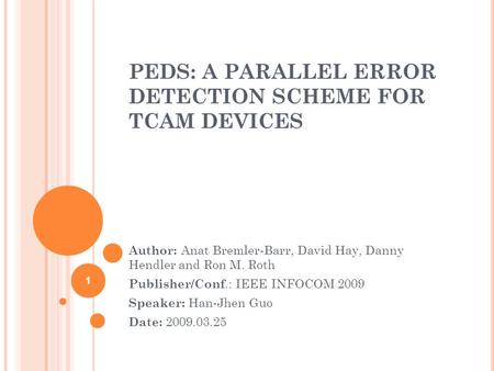 PEDS: A PARALLEL ERROR DETECTION SCHEME FOR TCAM DEVICES Author: Anat Bremler-Barr, David Hay, Danny Hendler and Ron M. Roth Publisher/Conf.: IEEE INFOCOM.