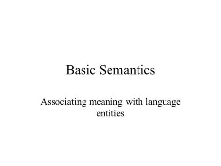 Basic Semantics Associating meaning with language entities.