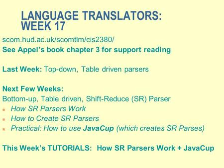 LANGUAGE TRANSLATORS: WEEK 17 scom.hud.ac.uk/scomtlm/cis2380/ See Appel's book chapter 3 for support reading Last Week: Top-down, Table driven parsers.