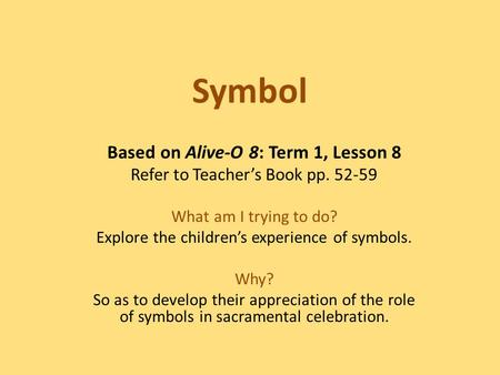 Symbol Based on Alive-O 8: Term 1, Lesson 8 Refer to Teacher's Book pp. 52-59 What am I trying to do? Explore the children's experience of symbols. Why?