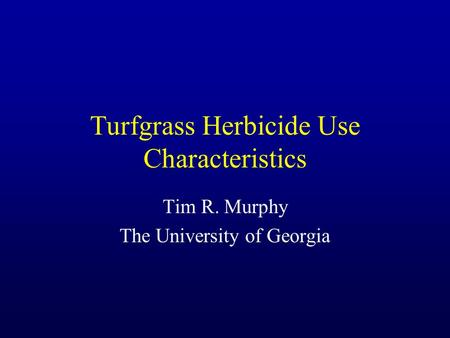 Turfgrass Herbicide Use Characteristics Tim R. Murphy The University of Georgia.