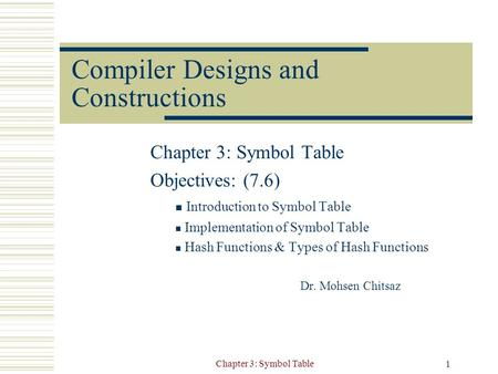 Chapter 3: Symbol Table 1 Compiler Designs and Constructions Chapter 3: Symbol Table Objectives: (7.6) Introduction to Symbol Table Implementation of Symbol.