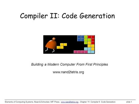 Elements of Computing Systems, Nisan & Schocken, MIT Press, www.nand2tetris.org, Chapter 11: Compiler II: Code Generation slide 1www.nand2tetris.org Building.