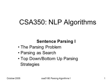 October 2005csa3180: Parsing Algorithms 11 CSA350: NLP Algorithms Sentence Parsing I The Parsing Problem Parsing as Search Top Down/Bottom Up Parsing Strategies.