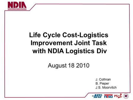 Life Cycle Cost-Logistics Improvement Joint Task with NDIA Logistics Div August 18 2010 J. Cothran B. Pieper J.S. Moorvitch.