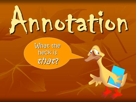 Annotation What the heck is that ?. Annotation: Definition (n) A critical or explanatory note or body of notes added to a text. (n) There is not a wrong.