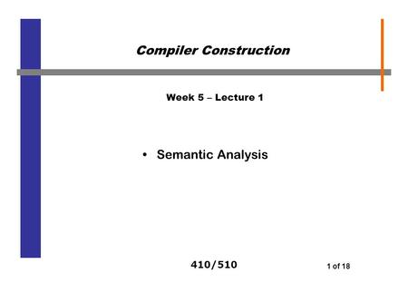 410/510 1 of 18 Week 5 – Lecture 1 Semantic Analysis Compiler Construction.