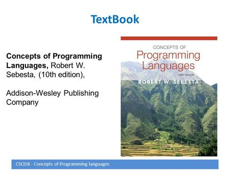 TextBook Concepts of Programming Languages, Robert W. Sebesta, (10th edition), Addison-Wesley Publishing Company CSCI18 - Concepts of Programming languages.