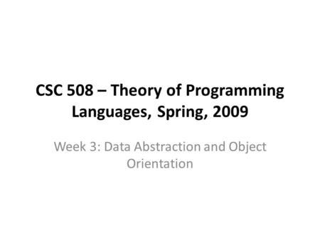 CSC 508 – Theory of Programming Languages, Spring, 2009 Week 3: Data Abstraction and Object Orientation.
