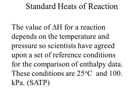 Standard Heats of Reaction The value of  H for a reaction depends on the temperature and pressure so scientists have agreed upon a set of reference conditions.