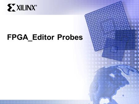"FPGA_Editor Probes. . Probe Overview 2 Adding a Probe : GUI Probes tie an internal signal to an output pin To Launch the GUI: Click the ""probes"" button."