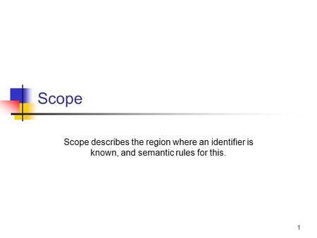 1 Scope Scope describes the region where an identifier is known, and semantic rules for this.