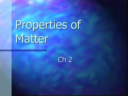 Properties of Matter Ch 2. What is matter? Anything that has mass and takes up space Anything that has mass and takes up space The basic building blocks.