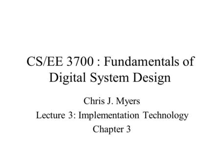 CS/EE 3700 : Fundamentals of Digital System Design Chris J. Myers Lecture 3: Implementation Technology Chapter 3.
