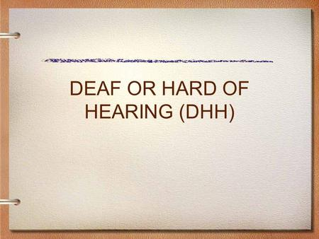 DEAF OR HARD OF HEARING (DHH). ELIGIBILITY CRITERIA DEAF OR HARD OF HEARING Medical: An audiological evaluation documents a permanent or fluctuating hearing.