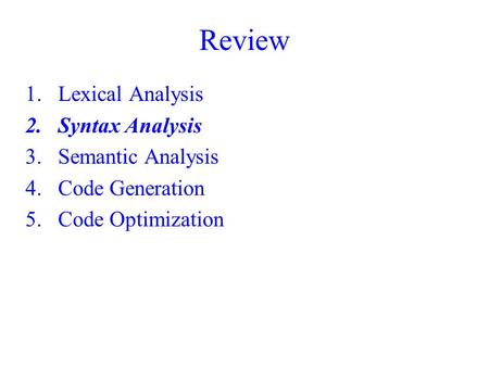 Review 1.Lexical Analysis 2.Syntax Analysis 3.Semantic Analysis 4.Code Generation 5.Code Optimization.
