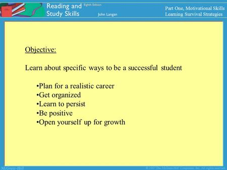 McGraw-Hill © 2007 The McGraw-Hill Companies, Inc. All rights reserved. Objective: Learn about specific ways to be a successful student Plan for a realistic.