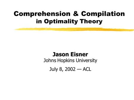 Comprehension & Compilation in Optimality Theory Jason Eisner Jason Eisner Johns Hopkins University July 8, 2002 — ACL.