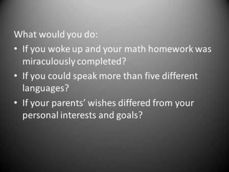What would you do: If you woke up and your math homework was miraculously completed? If you could speak more than five different languages? If your parents'