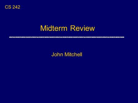 Midterm Review John Mitchell CS 242. Midterm uThurs Nov 7, 7-9PM Terman Aud Closed book uClass schedule Thurs Oct 31, Tues Nov 5 – topics not on midterm.