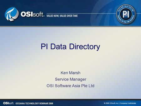 © 2008 OSIsoft, Inc. | Company Confidential OCEANIA TECHNOLOGY SEMINAR 2008 PI Data Directory Ken Marsh Service Manager OSI Software Asia Pte Ltd.