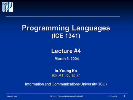 March 5, 2004 1 ICE 1341 – Programming Languages (Lecture #4) In-Young Ko Programming Languages (ICE 1341) Lecture #4 Programming Languages (ICE 1341)
