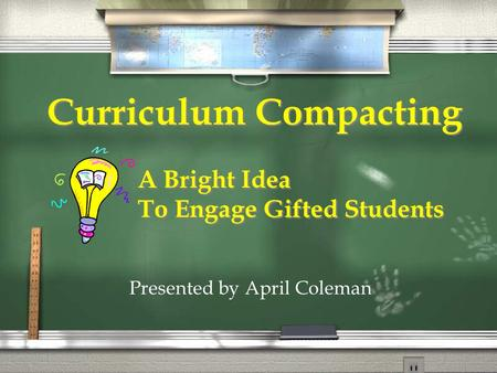 Curriculum Compacting A Bright Idea To Engage Gifted Students A Bright Idea To Engage Gifted Students Presented by April Coleman.