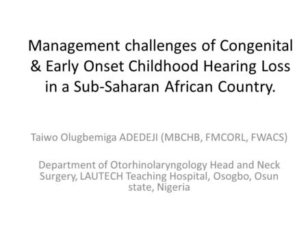 Management challenges of Congenital & Early Onset Childhood Hearing Loss in a Sub-Saharan African Country. Taiwo Olugbemiga ADEDEJI (MBCHB, FMCORL, FWACS)