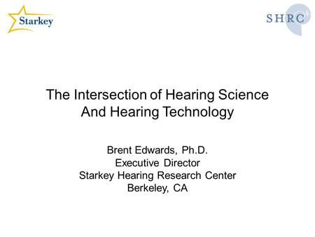 The Intersection of Hearing Science And Hearing Technology Brent Edwards, Ph.D. Executive Director Starkey Hearing Research Center Berkeley, CA.