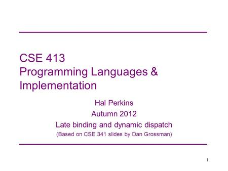 CSE 413 Programming Languages & Implementation Hal Perkins Autumn 2012 Late binding and dynamic dispatch (Based on CSE 341 slides by Dan Grossman) 1.