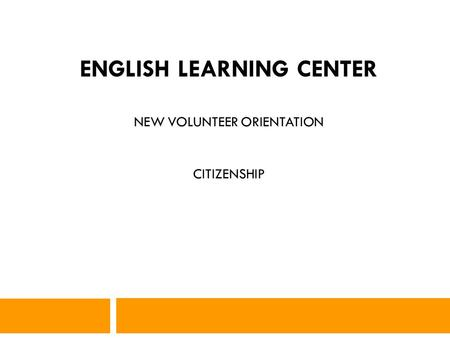 1 ENGLISH LEARNING CENTER NEW VOLUNTEER ORIENTATION CITIZENSHIP.