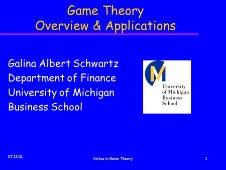 07.13.01 Notes in Game Theory1 Game Theory Overview & Applications Galina Albert Schwartz Department of Finance University of Michigan Business School.