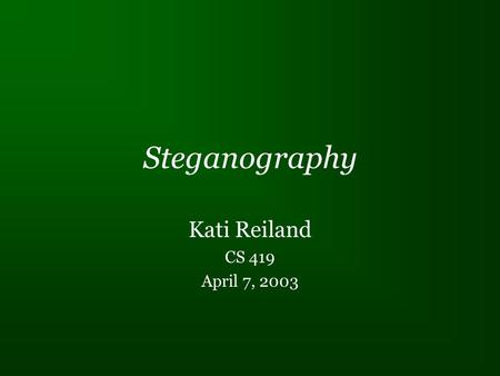 "Steganography Kati Reiland CS 419 April 7, 2003. What is Steganography? Technically meaning ""covered writing"" Anything that hides information in another."