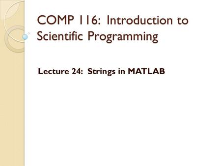 COMP 116: Introduction to Scientific Programming Lecture 24: Strings in MATLAB.