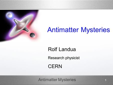 Antimatter Mysteries 1 Rolf Landua Research physicist CERN.