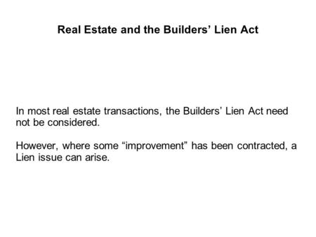 "Real Estate and the Builders' Lien Act In most real estate transactions, the Builders' Lien Act need not be considered. However, where some ""improvement"""