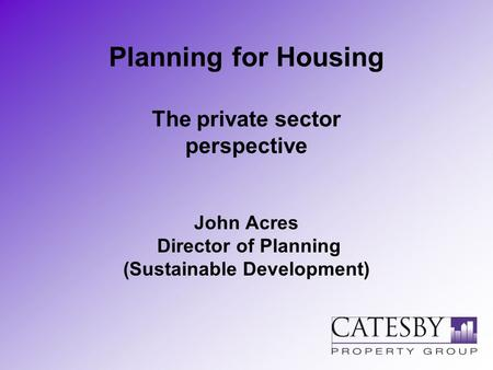 Planning for Housing The private sector perspective John Acres Director of Planning (Sustainable Development)