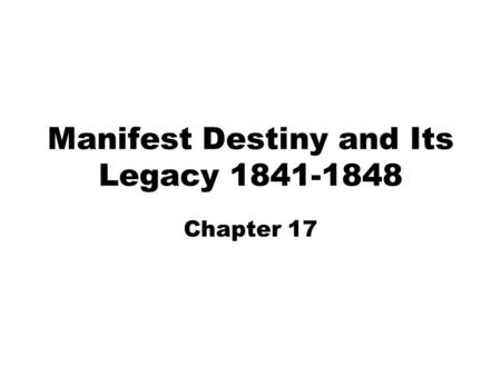 Manifest Destiny and Its Legacy 1841-1848 Chapter 17.
