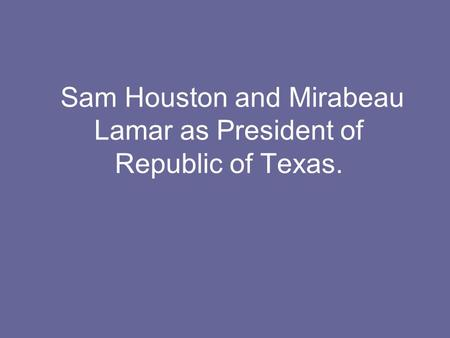 Sam Houston and Mirabeau Lamar as President of Republic of Texas.