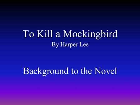 To Kill a Mockingbird By Harper Lee Background to the Novel.