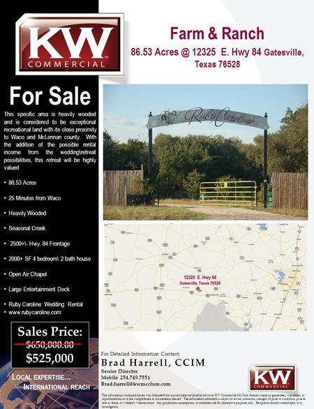 Farm & Ranch 86.53 12325 E. Hwy 84 Gatesville, Texas 76528 For Sale This specific area is heavily wooded and is considered to be exceptional recreational.