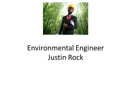 Environmental Engineer Justin Rock. Nature of Work Environmental engineering is the integration of science and engineering principles to improve the natural.